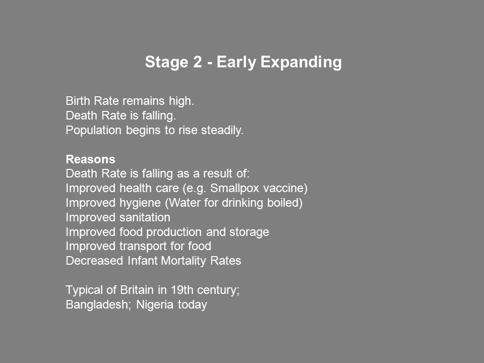 Birth Rate remains high. Death Rate is falling. Population begins to rise steadily. Reasons Death Rate is falling as a result of: Improved health care