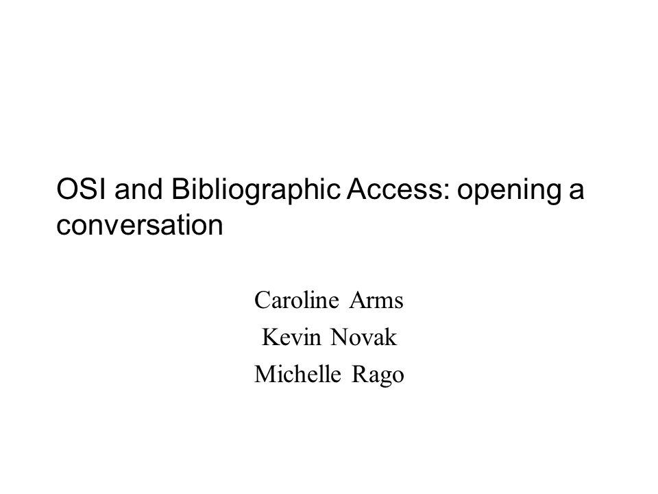 OSI and Bibliographic Access: opening a conversation Caroline Arms Kevin Novak Michelle Rago