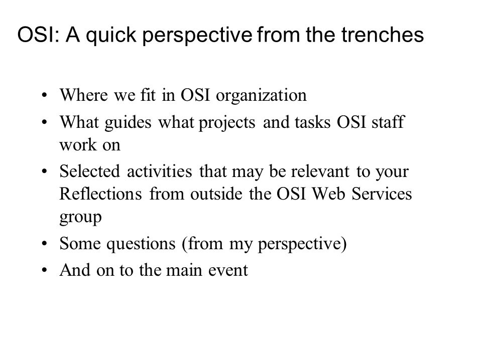 OSI: A quick perspective from the trenches Where we fit in OSI organization What guides what projects and tasks OSI staff work on Selected activities that may be relevant to your Reflections from outside the OSI Web Services group Some questions (from my perspective) And on to the main event