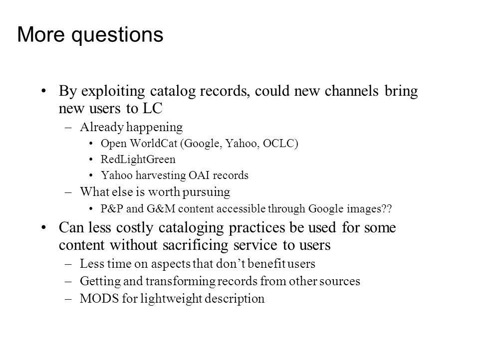 More questions By exploiting catalog records, could new channels bring new users to LC –Already happening Open WorldCat (Google, Yahoo, OCLC) RedLightGreen Yahoo harvesting OAI records –What else is worth pursuing P&P and G&M content accessible through Google images .