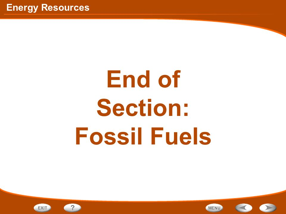 Energy Resources End of Section: Fossil Fuels
