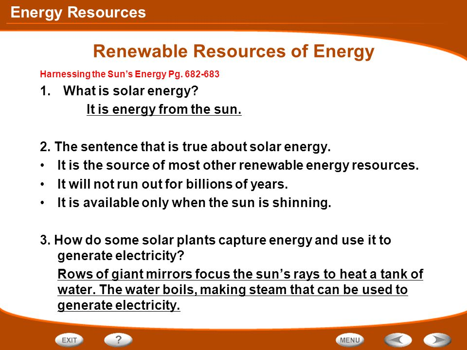 Energy Resources Renewable Resources of Energy Harnessing the Sun's Energy Pg. 682-683 1.What is solar energy? It is energy from the sun. 2. The sente