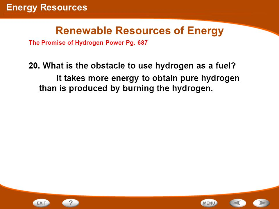 Energy Resources Renewable Resources of Energy The Promise of Hydrogen Power Pg. 687 20. What is the obstacle to use hydrogen as a fuel? It takes more