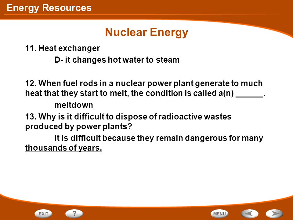 Energy Resources Nuclear Energy 11. Heat exchanger D- it changes hot water to steam 12. When fuel rods in a nuclear power plant generate to much heat