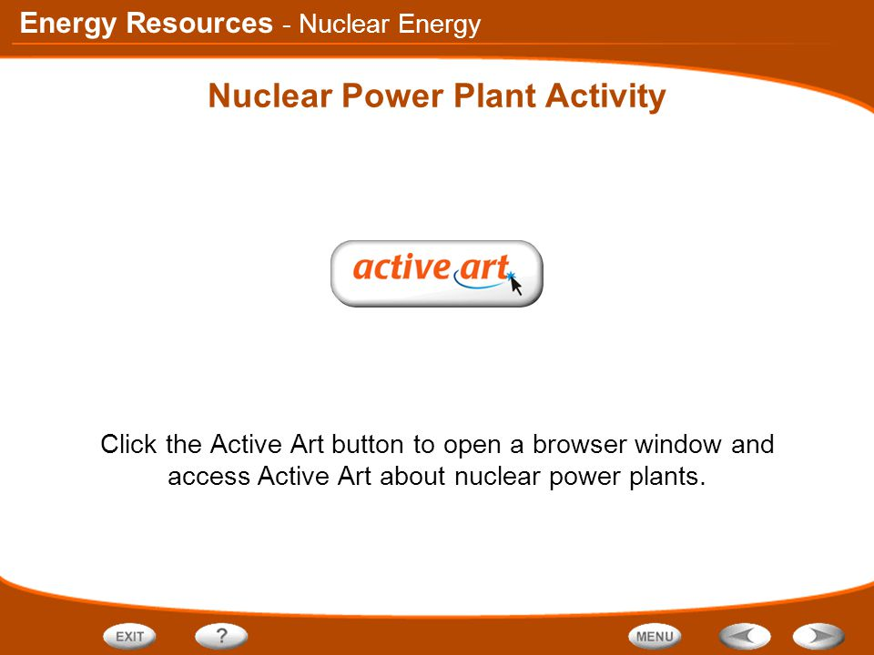 Energy Resources Nuclear Power Plant Activity Click the Active Art button to open a browser window and access Active Art about nuclear power plants. -