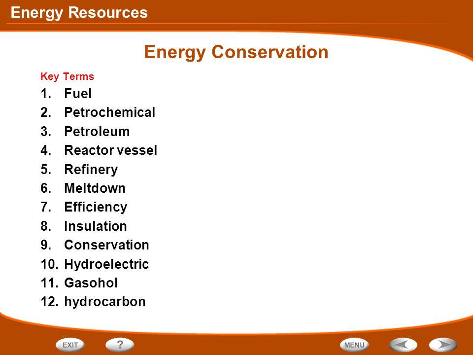 Energy Resources Energy Conservation Key Terms 1.Fuel 2.Petrochemical 3.Petroleum 4.Reactor vessel 5.Refinery 6.Meltdown 7.Efficiency 8.Insulation 9.C