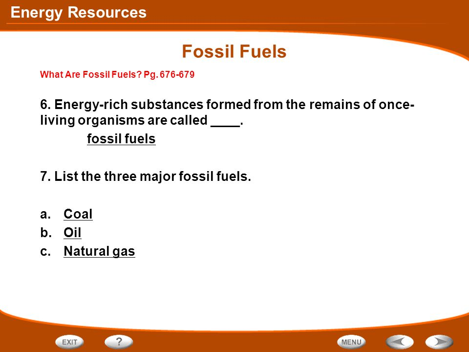 Energy Resources Fossil Fuels What Are Fossil Fuels? Pg. 676-679 6. Energy-rich substances formed from the remains of once- living organisms are calle