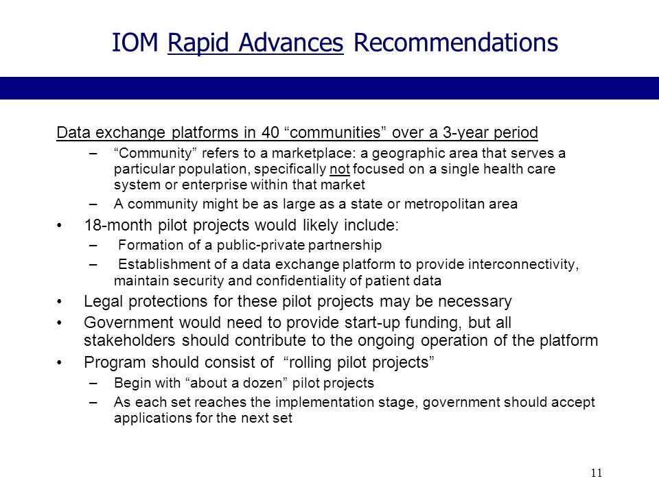 11 IOM Rapid Advances Recommendations Data exchange platforms in 40 communities over a 3-year period – Community refers to a marketplace: a geographic area that serves a particular population, specifically not focused on a single health care system or enterprise within that market –A community might be as large as a state or metropolitan area 18-month pilot projects would likely include: – Formation of a public-private partnership – Establishment of a data exchange platform to provide interconnectivity, maintain security and confidentiality of patient data Legal protections for these pilot projects may be necessary Government would need to provide start-up funding, but all stakeholders should contribute to the ongoing operation of the platform Program should consist of rolling pilot projects –Begin with about a dozen pilot projects –As each set reaches the implementation stage, government should accept applications for the next set
