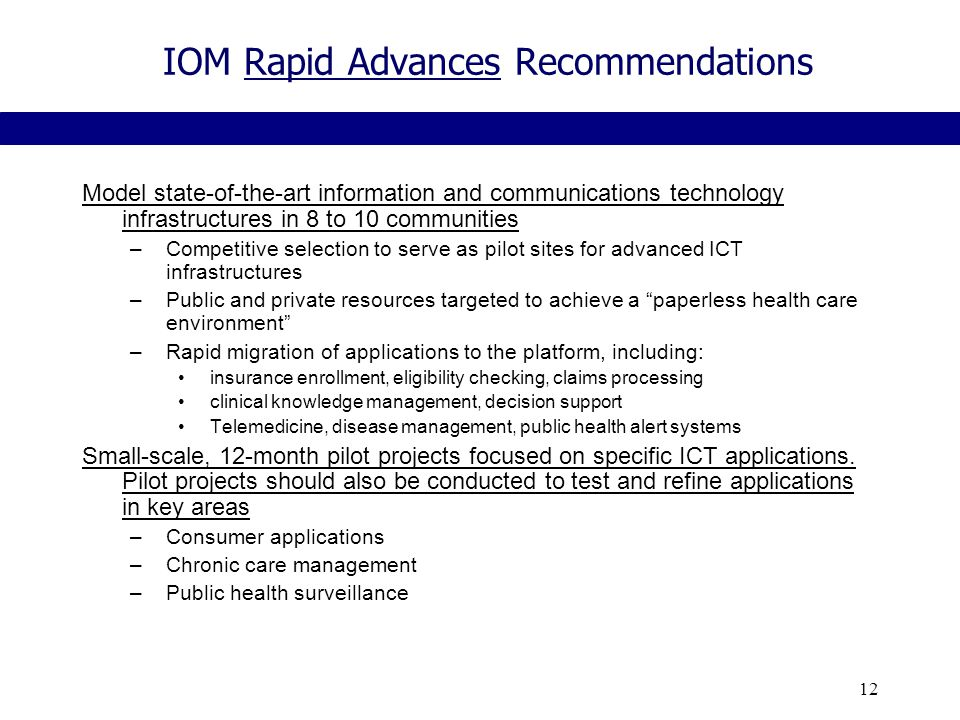 12 IOM Rapid Advances Recommendations Model state-of-the-art information and communications technology infrastructures in 8 to 10 communities –Competitive selection to serve as pilot sites for advanced ICT infrastructures –Public and private resources targeted to achieve a paperless health care environment –Rapid migration of applications to the platform, including: insurance enrollment, eligibility checking, claims processing clinical knowledge management, decision support Telemedicine, disease management, public health alert systems Small-scale, 12-month pilot projects focused on specific ICT applications.