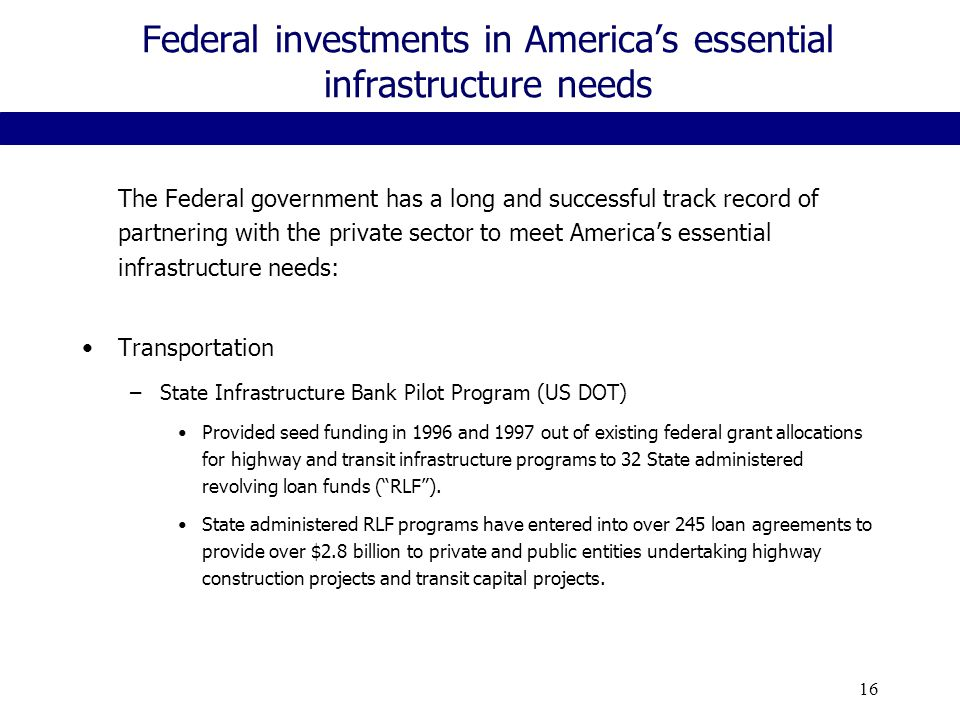 16 Federal investments in America's essential infrastructure needs The Federal government has a long and successful track record of partnering with the private sector to meet America's essential infrastructure needs: Transportation –State Infrastructure Bank Pilot Program (US DOT) Provided seed funding in 1996 and 1997 out of existing federal grant allocations for highway and transit infrastructure programs to 32 State administered revolving loan funds ( RLF ).