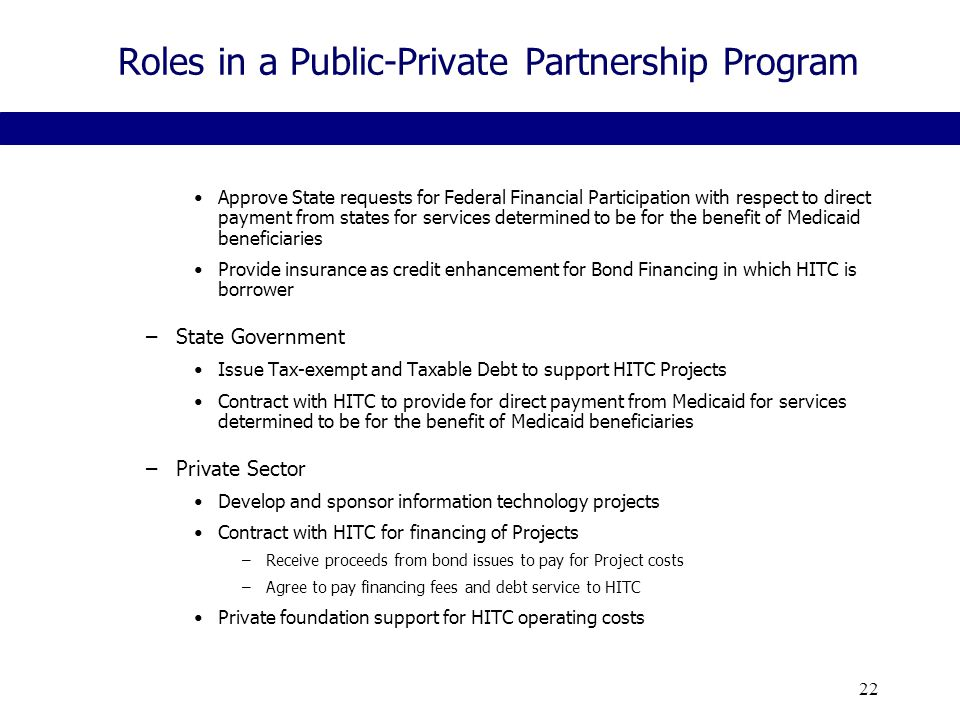 22 Roles in a Public-Private Partnership Program Approve State requests for Federal Financial Participation with respect to direct payment from states for services determined to be for the benefit of Medicaid beneficiaries Provide insurance as credit enhancement for Bond Financing in which HITC is borrower –State Government Issue Tax-exempt and Taxable Debt to support HITC Projects Contract with HITC to provide for direct payment from Medicaid for services determined to be for the benefit of Medicaid beneficiaries –Private Sector Develop and sponsor information technology projects Contract with HITC for financing of Projects –Receive proceeds from bond issues to pay for Project costs –Agree to pay financing fees and debt service to HITC Private foundation support for HITC operating costs