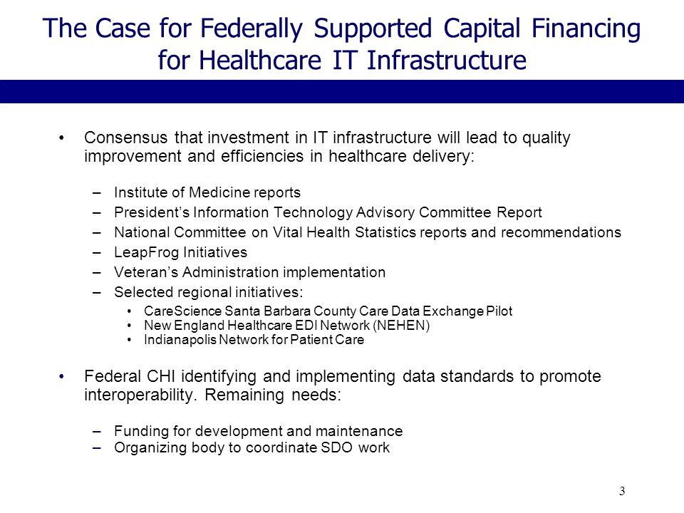 3 The Case for Federally Supported Capital Financing for Healthcare IT Infrastructure Consensus that investment in IT infrastructure will lead to quality improvement and efficiencies in healthcare delivery: –Institute of Medicine reports –President's Information Technology Advisory Committee Report –National Committee on Vital Health Statistics reports and recommendations –LeapFrog Initiatives –Veteran's Administration implementation –Selected regional initiatives: CareScience Santa Barbara County Care Data Exchange Pilot New England Healthcare EDI Network (NEHEN) Indianapolis Network for Patient Care Federal CHI identifying and implementing data standards to promote interoperability.