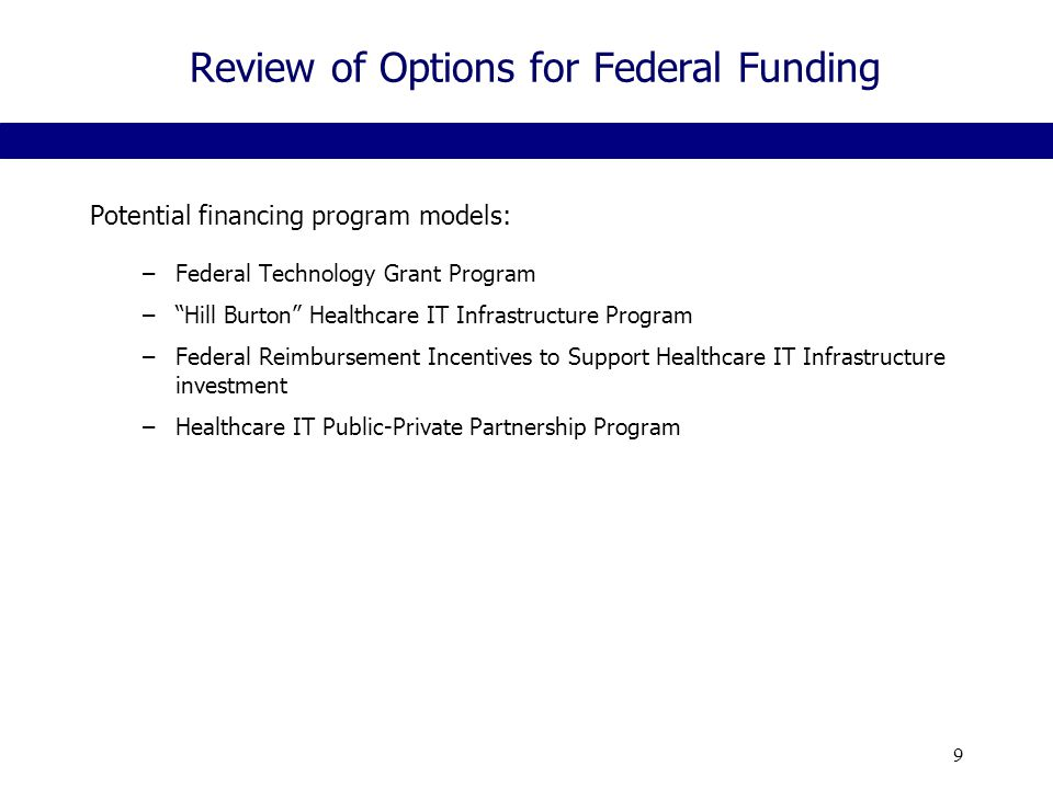 9 Review of Options for Federal Funding Potential financing program models: –Federal Technology Grant Program – Hill Burton Healthcare IT Infrastructure Program –Federal Reimbursement Incentives to Support Healthcare IT Infrastructure investment –Healthcare IT Public-Private Partnership Program