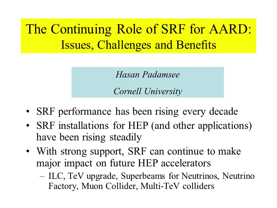 The Continuing Role of SRF for AARD: Issues, Challenges and Benefits SRF performance has been rising every decade SRF installations for HEP (and other applications) have been rising steadily With strong support, SRF can continue to make major impact on future HEP accelerators –ILC, TeV upgrade, Superbeams for Neutrinos, Neutrino Factory, Muon Collider, Multi-TeV colliders Hasan Padamsee Cornell University