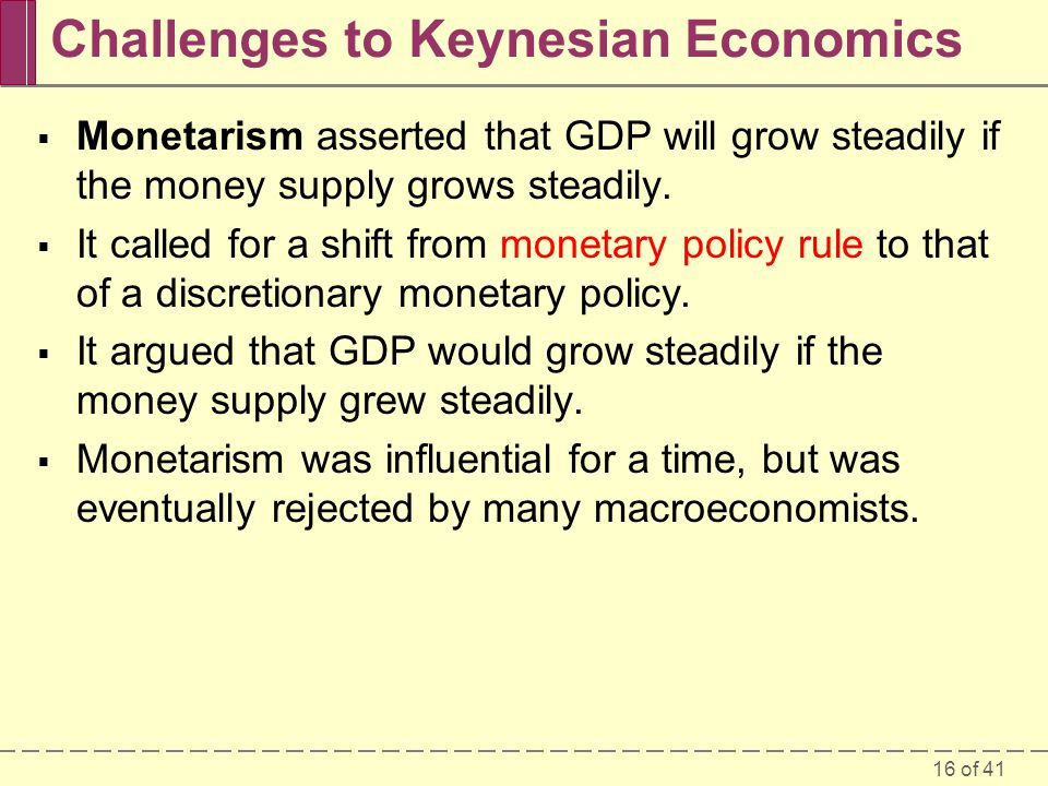 16 of 41 Challenges to Keynesian Economics  Monetarism asserted that GDP will grow steadily if the money supply grows steadily.  It called for a shi