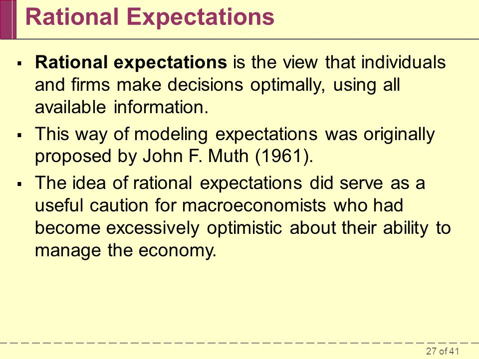 27 of 41 Rational Expectations  Rational expectations is the view that individuals and firms make decisions optimally, using all available informatio