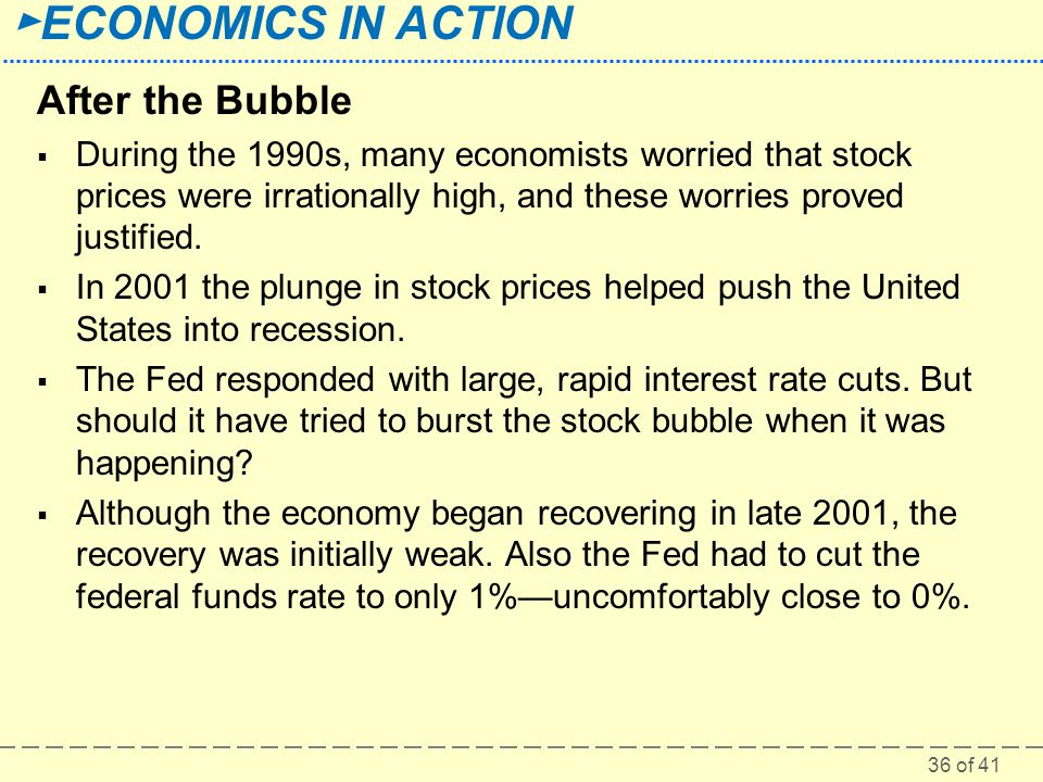 36 of 41 ► ECONOMICS IN ACTION After the Bubble  During the 1990s, many economists worried that stock prices were irrationally high, and these worrie