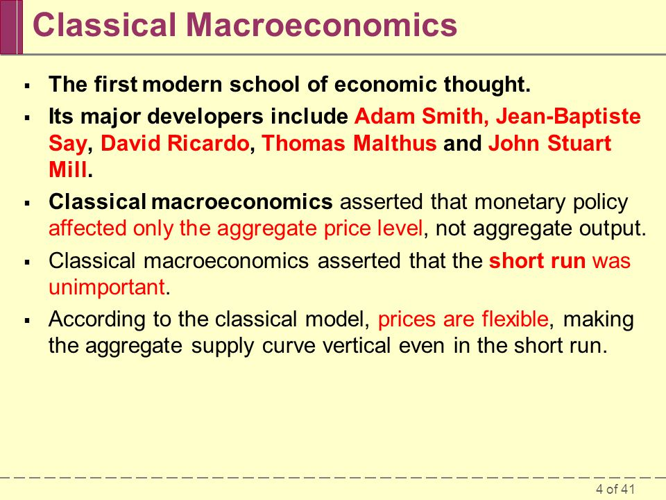 4 of 41 Classical Macroeconomics  The first modern school of economic thought.  Its major developers include Adam Smith, Jean-Baptiste Say, David Ri
