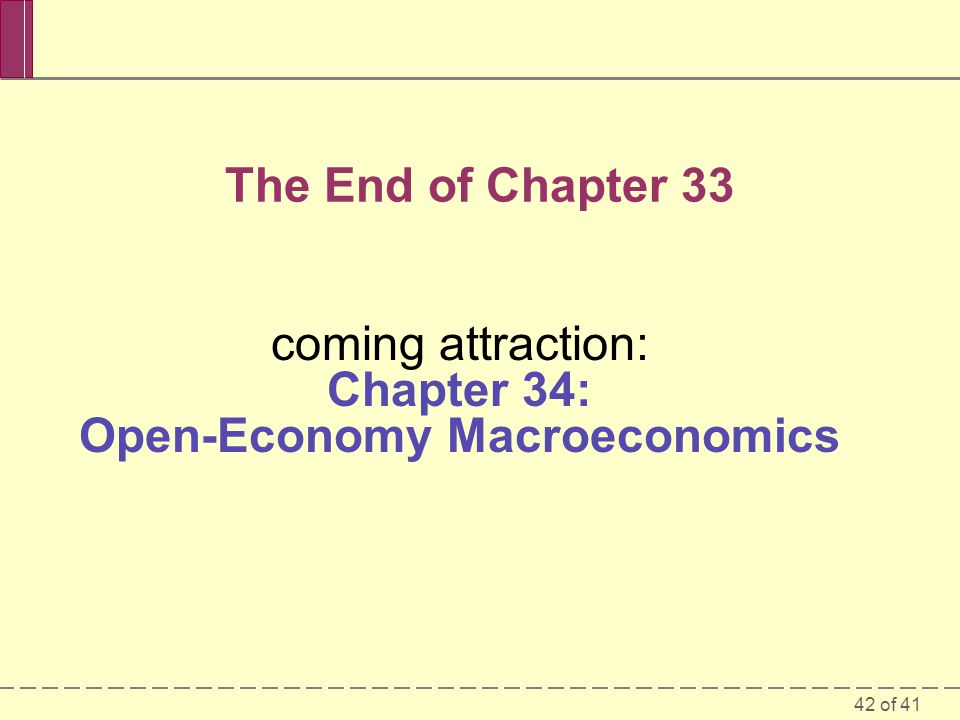 42 of 41 The End of Chapter 33 coming attraction: Chapter 34: Open-Economy Macroeconomics