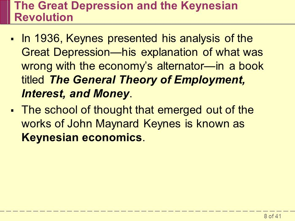 8 of 41 The Great Depression and the Keynesian Revolution  In 1936, Keynes presented his analysis of the Great Depression—his explanation of what was