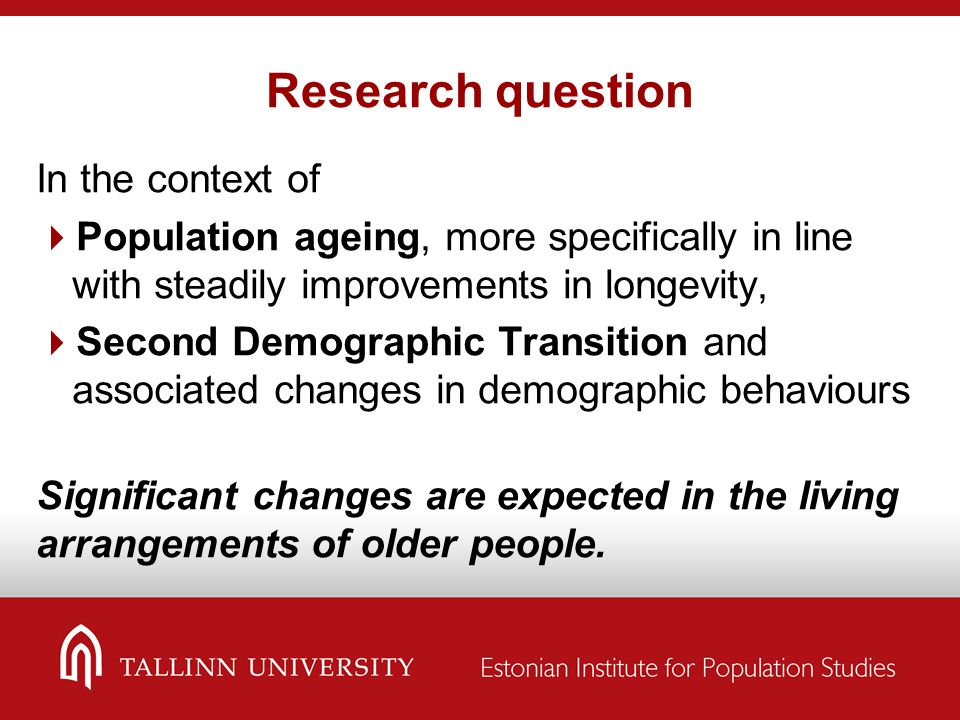 Research question In the context of  Population ageing, more specifically in line with steadily improvements in longevity,  Second Demographic Transition and associated changes in demographic behaviours Significant changes are expected in the living arrangements of older people.