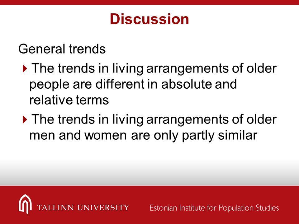 Discussion General trends  The trends in living arrangements of older people are different in absolute and relative terms  The trends in living arra