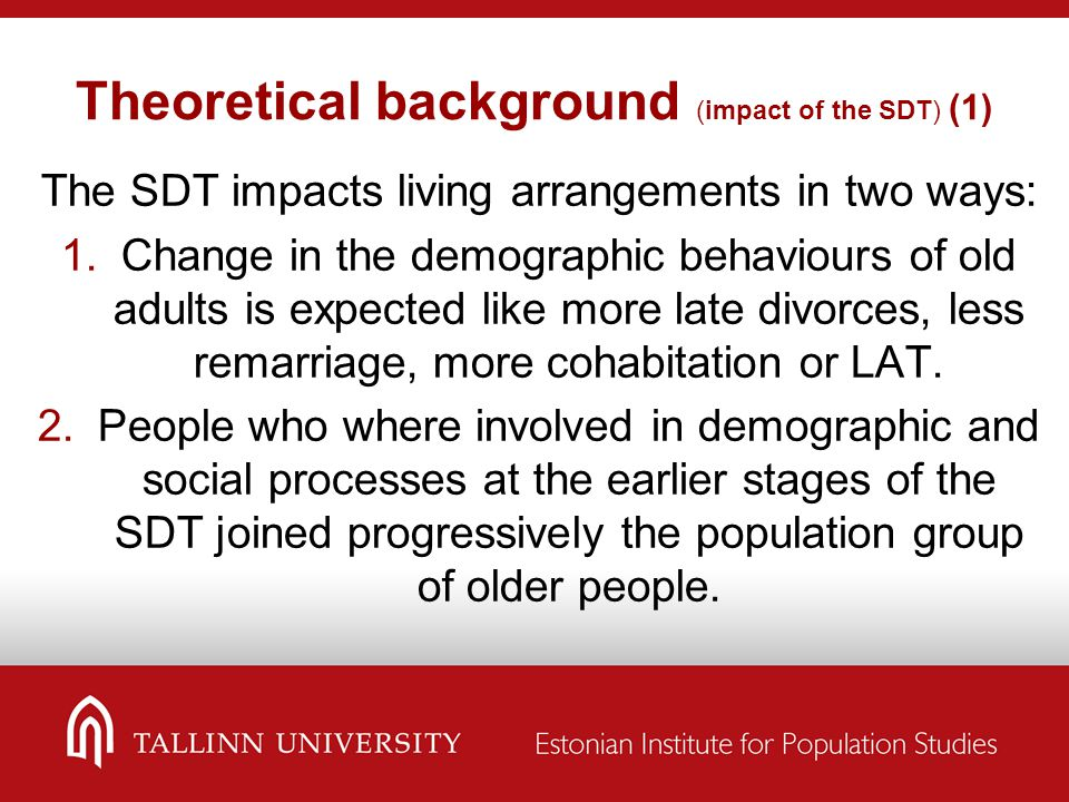 Theoretical background (impact of the SDT) (1) The SDT impacts living arrangements in two ways:  Change in the demographic behaviours of old adults is expected like more late divorces, less remarriage, more cohabitation or LAT.