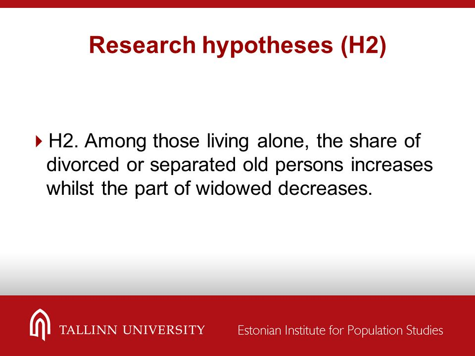 Research hypotheses (H2)  H2. Among those living alone, the share of divorced or separated old persons increases whilst the part of widowed decreases