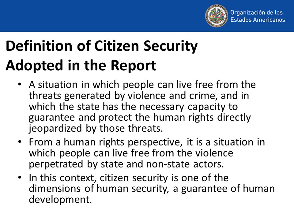 Definition of Citizen Security Adopted in the Report A situation in which people can live free from the threats generated by violence and crime, and i