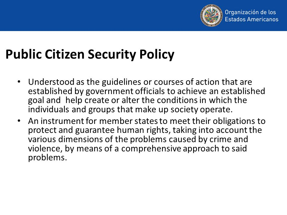 Public Citizen Security Policy Understood as the guidelines or courses of action that are established by government officials to achieve an established goal and help create or alter the conditions in which the individuals and groups that make up society operate.