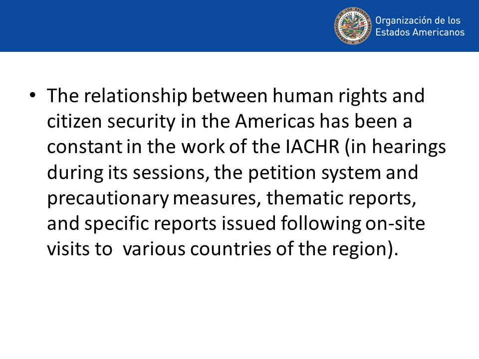 The relationship between human rights and citizen security in the Americas has been a constant in the work of the IACHR (in hearings during its sessions, the petition system and precautionary measures, thematic reports, and specific reports issued following on-site visits to various countries of the region).