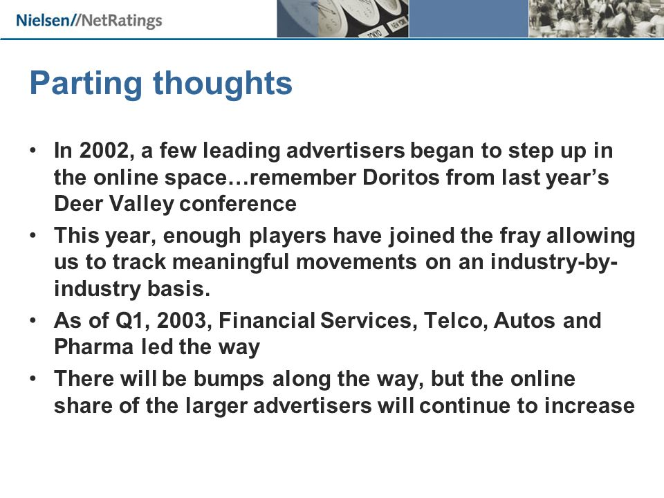 Parting thoughts In 2002, a few leading advertisers began to step up in the online space…remember Doritos from last year's Deer Valley conference This year, enough players have joined the fray allowing us to track meaningful movements on an industry-by- industry basis.