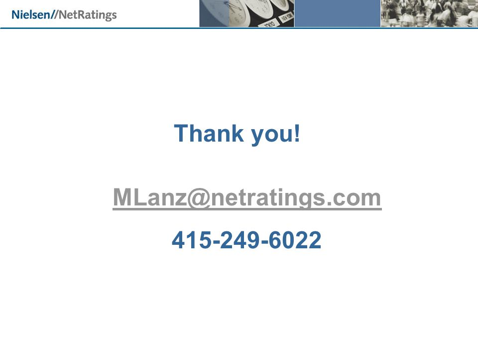 Thank you! MLanz@netratings.com 415-249-6022