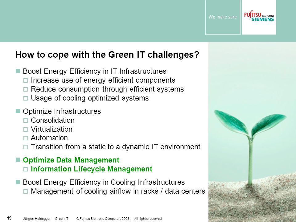 Jürgen Heidegger Green IT © Fujitsu Siemens Computers 2008 All rights reserved 19 Boost Energy Efficiency in IT Infrastructures  Increase use of ener