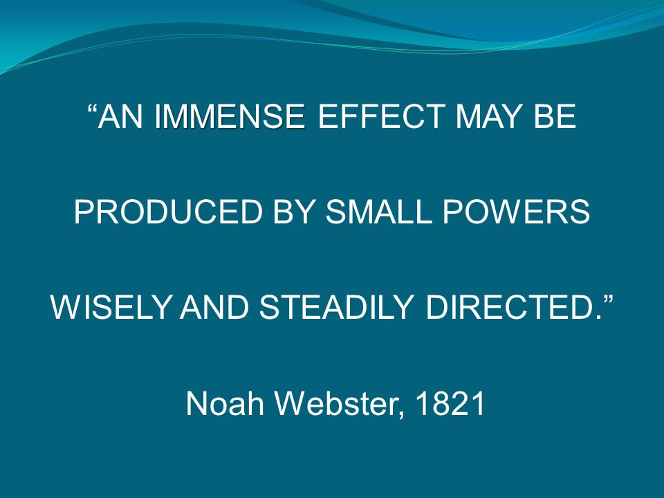 """IMMENSE """"AN IMMENSE EFFECT MAY BE PRODUCED BY SMALL POWERS WISELY AND STEADILY DIRECTED."""" Noah Webster, 1821"""