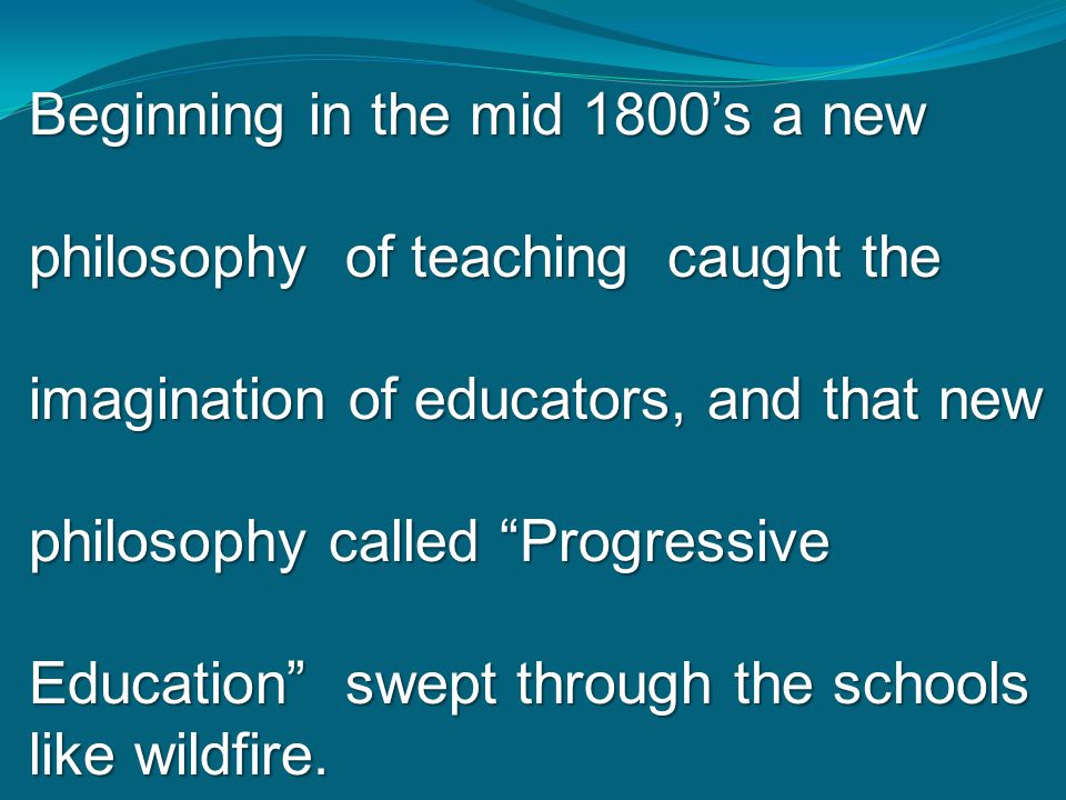"""Beginning in the mid 1800's a new philosophy of teaching caught the imagination of educators, and that new philosophy called """"Progressive Education"""" s"""