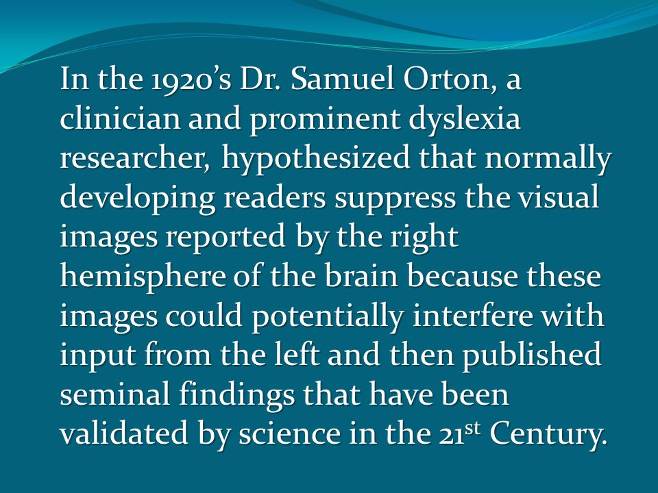 In the 1920's Dr. Samuel Orton, a clinician and prominent dyslexia researcher, hypothesized that normally developing readers suppress the visual image