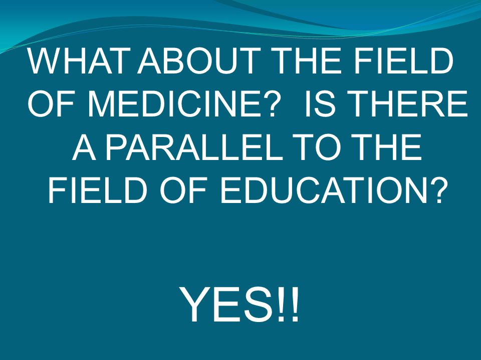 WHAT ABOUT THE FIELD OF MEDICINE? IS THERE A PARALLEL TO THE FIELD OF EDUCATION? YES!!