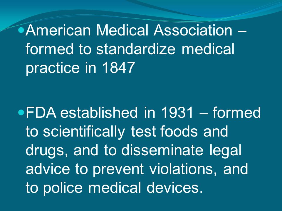 American Medical Association – formed to standardize medical practice in 1847 FDA established in 1931 – formed to scientifically test foods and drugs,