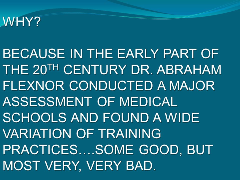 WHY? BECAUSE IN THE EARLY PART OF THE 20 TH CENTURY DR. ABRAHAM FLEXNOR CONDUCTED A MAJOR ASSESSMENT OF MEDICAL SCHOOLS AND FOUND A WIDE VARIATION OF