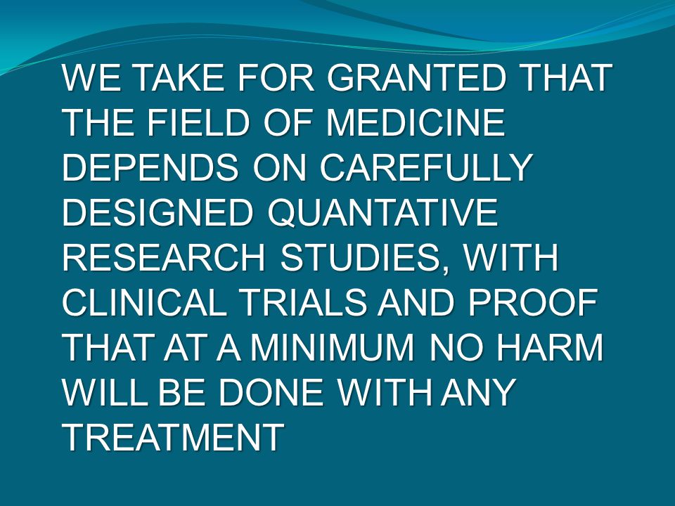 WE TAKE FOR GRANTED THAT THE FIELD OF MEDICINE DEPENDS ON CAREFULLY DESIGNED QUANTATIVE RESEARCH STUDIES, WITH CLINICAL TRIALS AND PROOF THAT AT A MIN