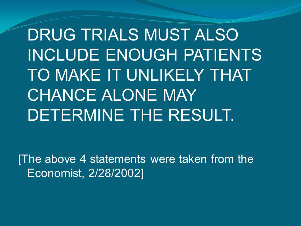 DRUG TRIALS MUST ALSO INCLUDE ENOUGH PATIENTS TO MAKE IT UNLIKELY THAT CHANCE ALONE MAY DETERMINE THE RESULT. [The above 4 statements were taken from