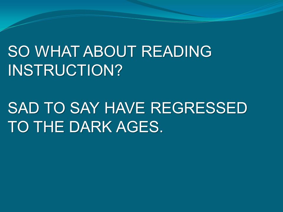SO WHAT ABOUT READING INSTRUCTION? SAD TO SAY HAVE REGRESSED TO THE DARK AGES.