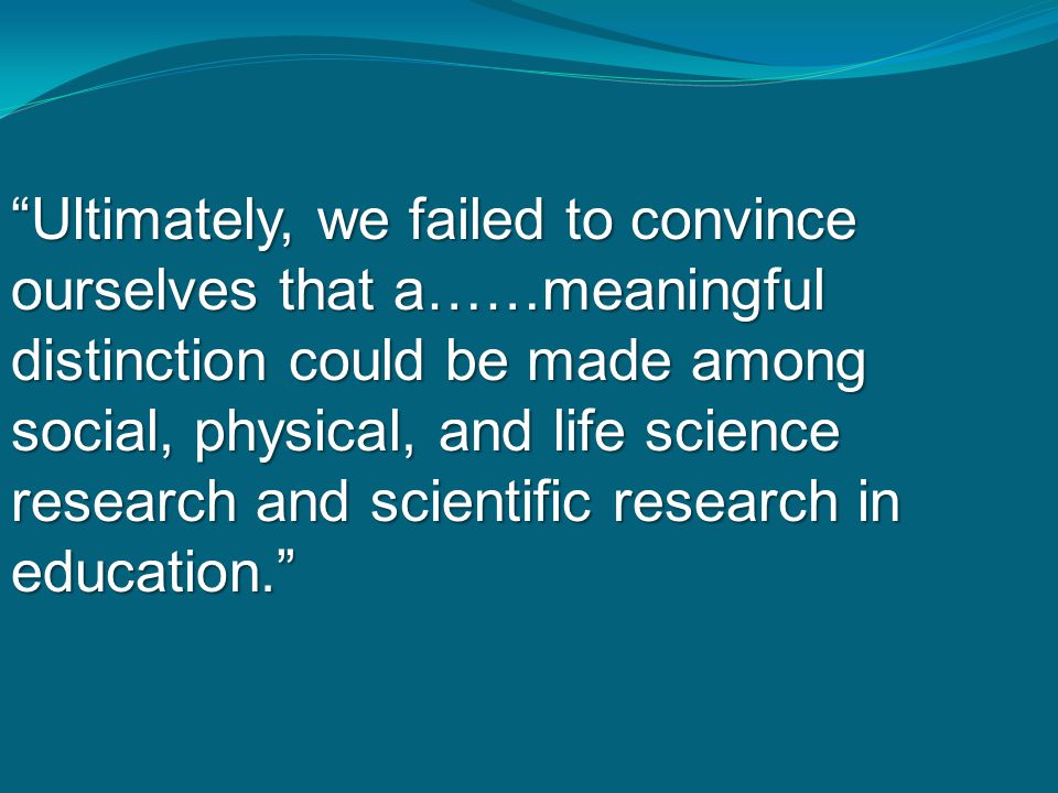 """""""Ultimately, we failed to convince ourselves that a……meaningful distinction could be made among social, physical, and life science research and scient"""