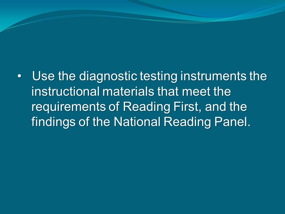 Use the diagnostic testing instruments the instructional materials that meet the requirements of Reading First, and the findings of the National Readi