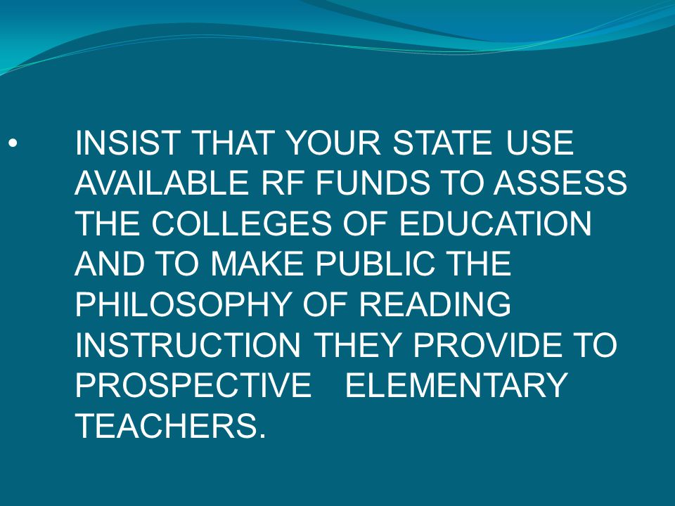 INSIST THAT YOUR STATE USE AVAILABLE RF FUNDS TO ASSESS THE COLLEGES OF EDUCATION AND TO MAKE PUBLIC THE PHILOSOPHY OF READING INSTRUCTION THEY PROVID