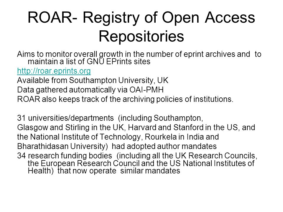 ROAR- Registry of Open Access Repositories Aims to monitor overall growth in the number of eprint archives and to maintain a list of GNU EPrints sites http://roar.eprints.org Available from Southampton University, UK Data gathered automatically via OAI-PMH ROAR also keeps track of the archiving policies of institutions.