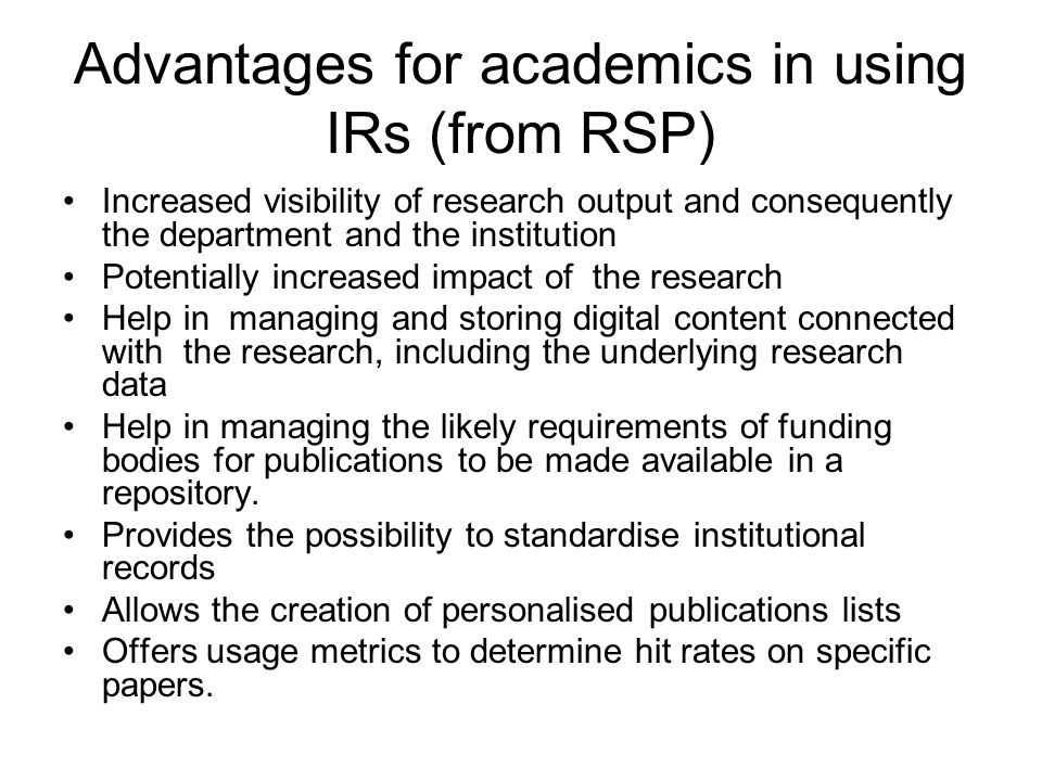 Advantages for academics in using IRs (from RSP) Increased visibility of research output and consequently the department and the institution Potentially increased impact of the research Help in managing and storing digital content connected with the research, including the underlying research data Help in managing the likely requirements of funding bodies for publications to be made available in a repository.