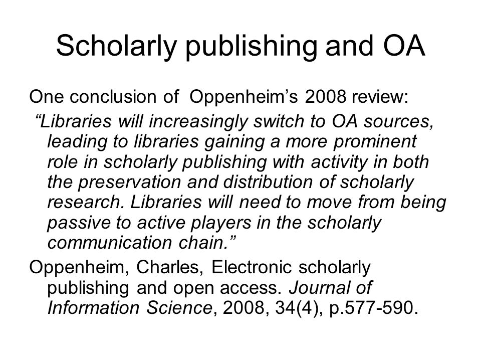 Scholarly publishing and OA One conclusion of Oppenheim's 2008 review: Libraries will increasingly switch to OA sources, leading to libraries gaining a more prominent role in scholarly publishing with activity in both the preservation and distribution of scholarly research.