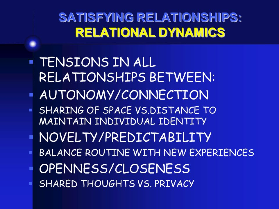 SATISFYING RELATIONSHIPS: RELATIONAL DYNAMICS  TENSIONS IN ALL RELATIONSHIPS BETWEEN:  AUTONOMY/CONNECTION  SHARING OF SPACE VS.DISTANCE TO MAINTAI